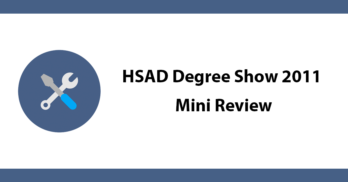 HSAD Degree Show 2011 - Mini Review