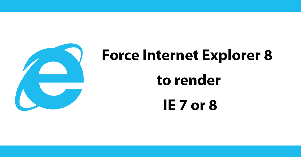 Force Internet Explorer 8 to render IE 7 or 8