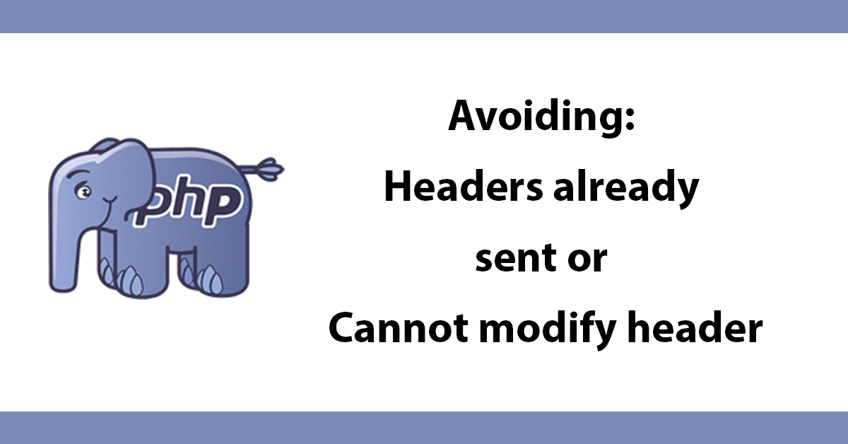 Avoiding: Headers already sent or Cannot modify header information