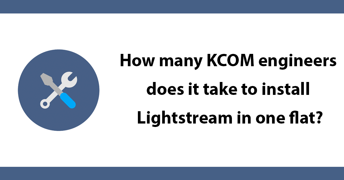 How many KCOM engineers does it take to install Lightstream in one flat?