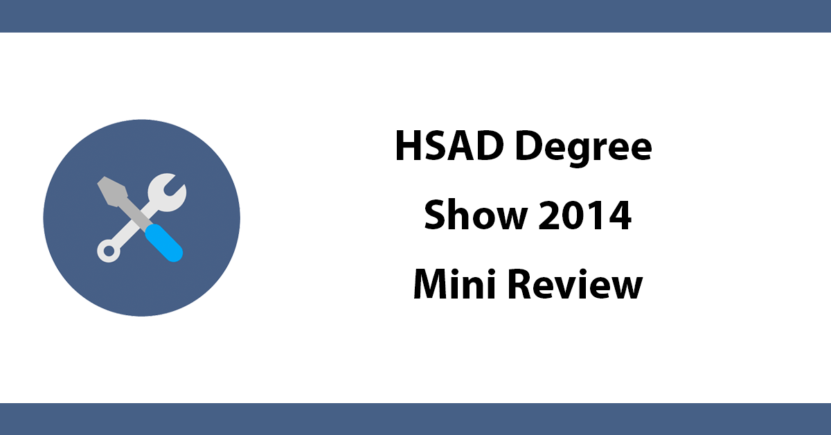 HSAD Degree Show 2014 - Mini Review