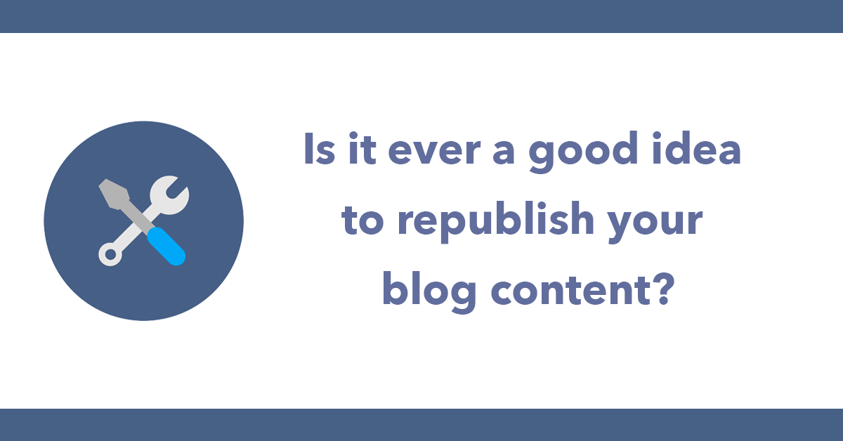 Is it ever a good idea to republish your blog content?