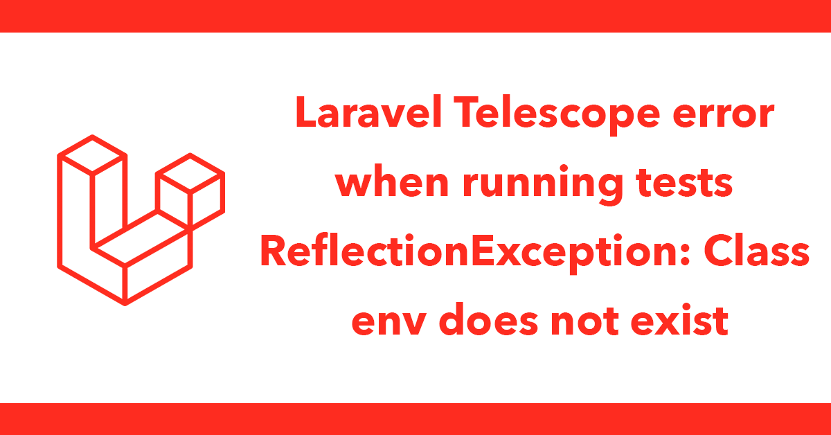 Laravel Telescope error when running tests ReflectionException: Class env does not exist