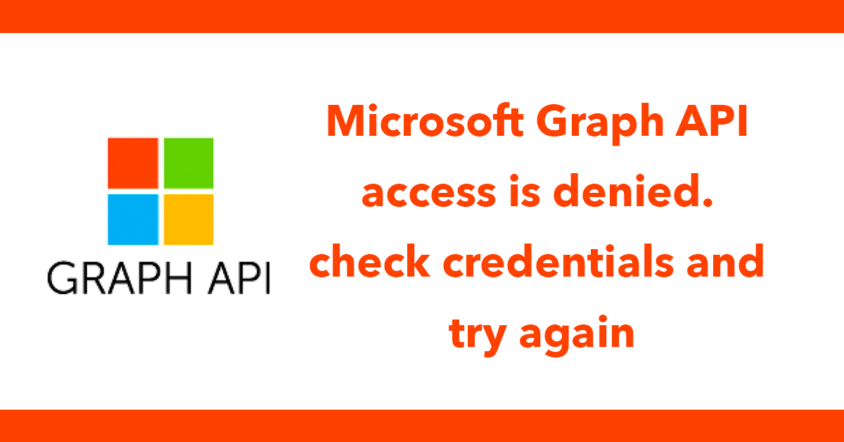 Microsoft Graph API access is denied. check credentials and try again