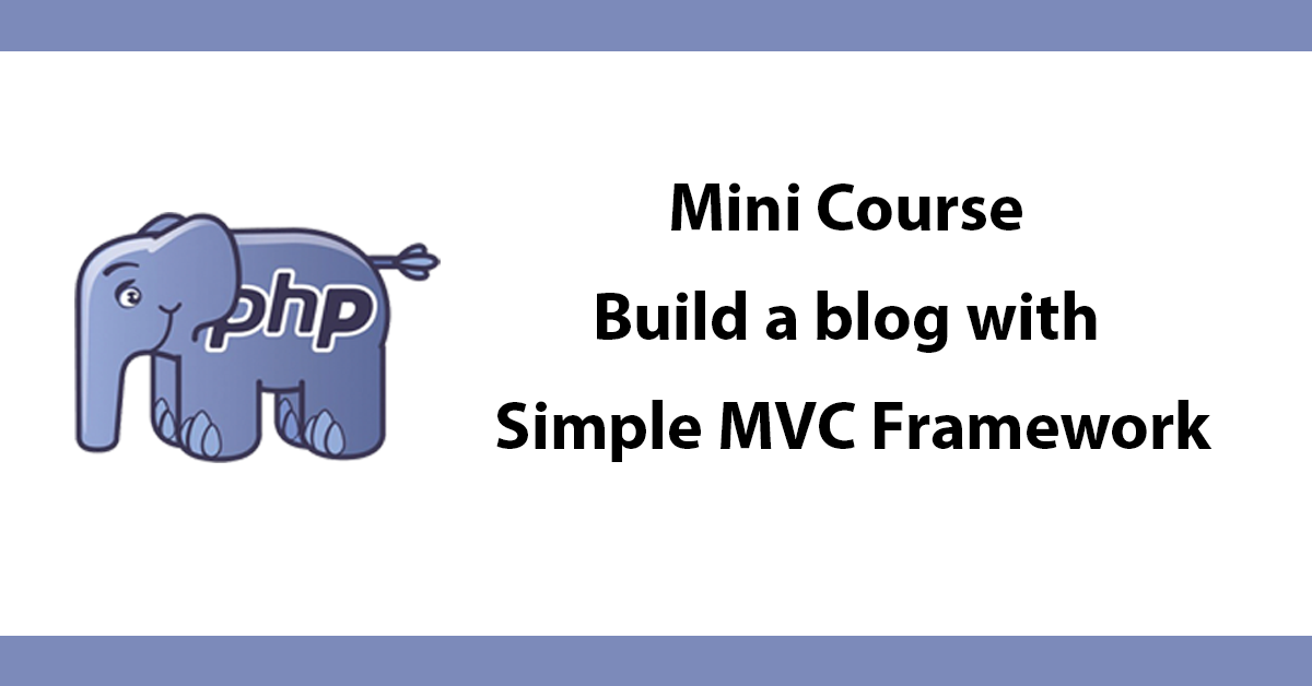 Mini Course - Build a blog with Simple MVC Framework
