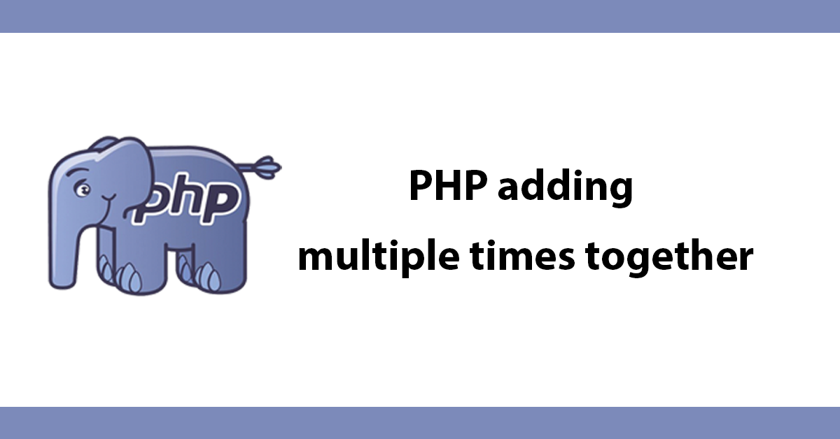 PHP adding multiple times together