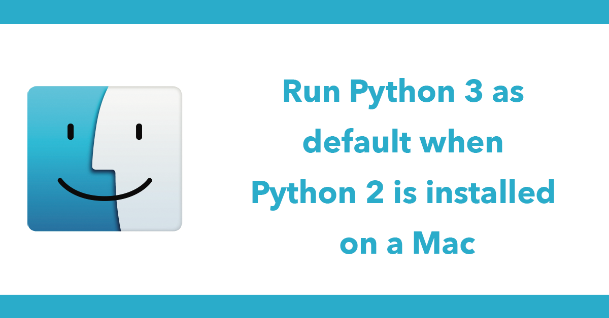 Run Python 3 as default when Python 2 is installed on a Mac