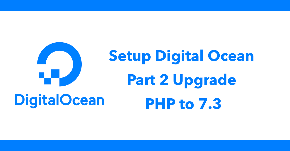 Setup Digital Ocean - Part 2 Upgrade PHP to 7.3