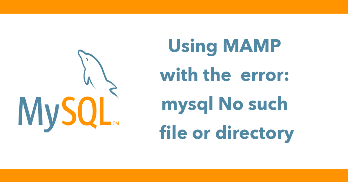 Using MAMP and dealing with the error: mysql No such file or directory