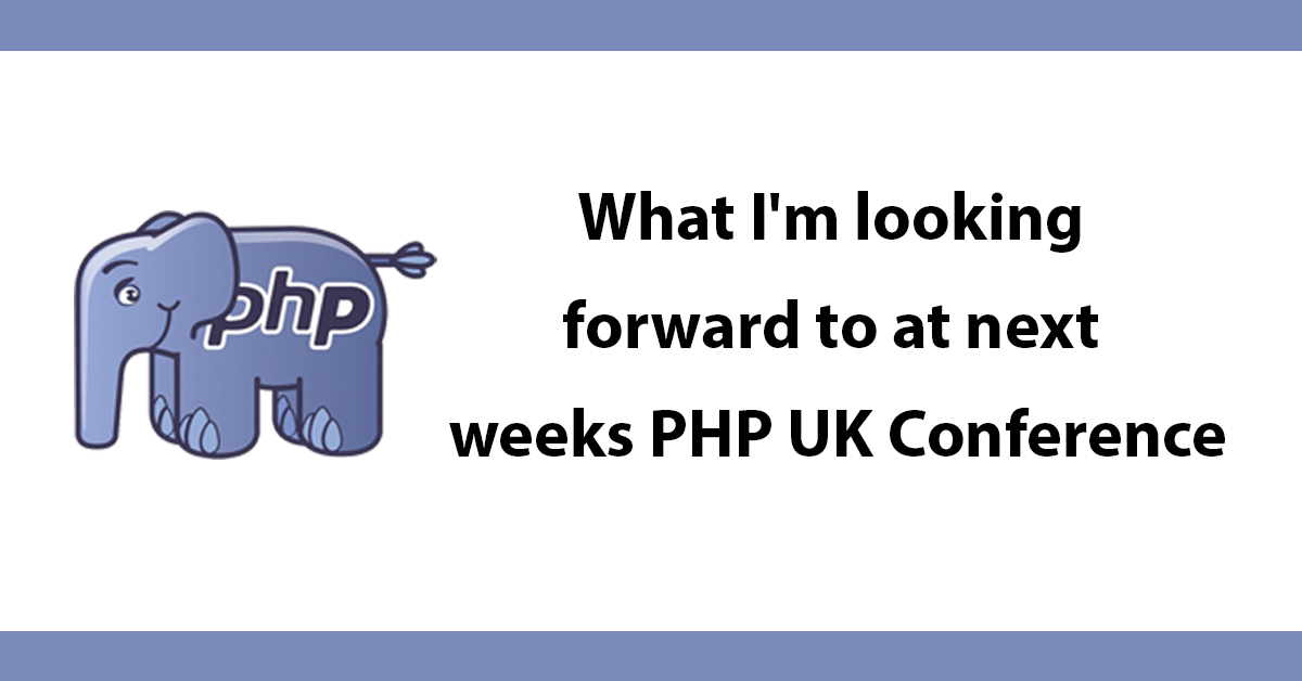 What I'm looking forward to at next weeks PHP UK Conference